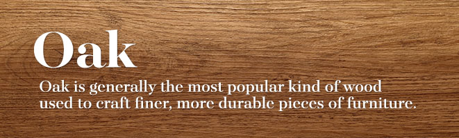 Oak Is The Most Popular Wood To Craft Fine And Durable Furniture