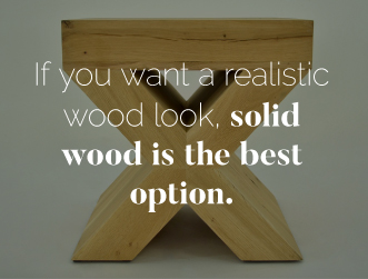 Solid wood provides a realistic wood look