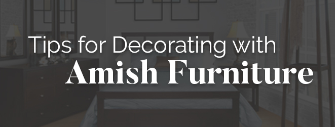 Tips for Decorating with Amish Furniture