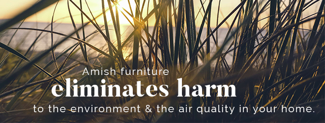 Amish furniture eliminates harm to the environment & the air quality in your home.