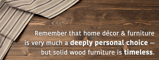 Home Decor and furniture is a personal choice - solid wood is timeless