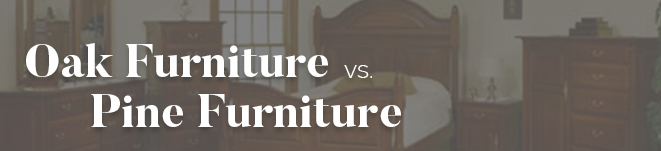 Oak Furniture vs. Pine Furniture