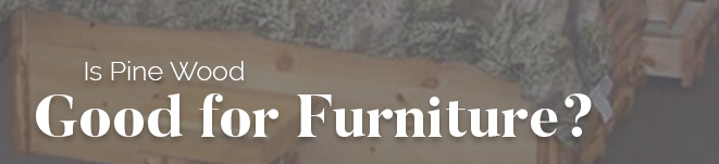 Is Pine Wood Good for Furniture