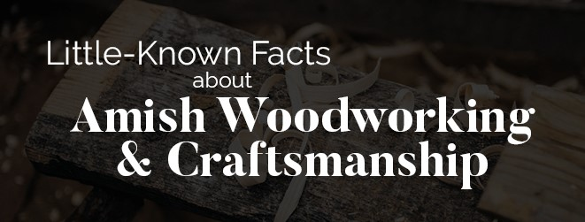 Little Known Facts about Amish Woodworking and Craftsmanship