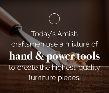 Today's Amish Craftsmen use a mixture of hand and powetools - Amish Outlet Store