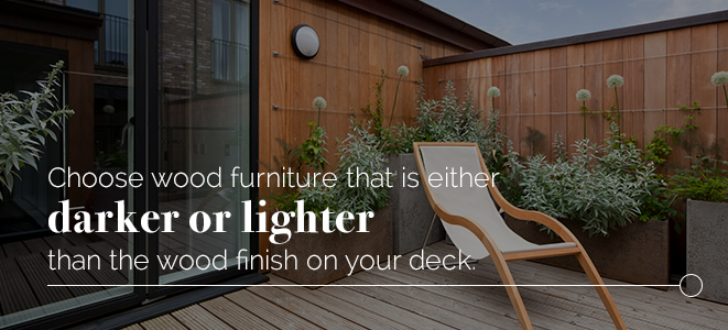 choose wood furniture that is either lighter or dark than the finish of your wood deck