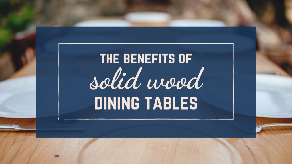 The benefits of solid wood dining tables
