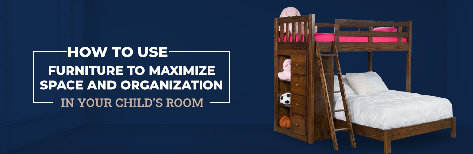 How to Use Furniture to Maximize Space and Organization in Your Child's Room